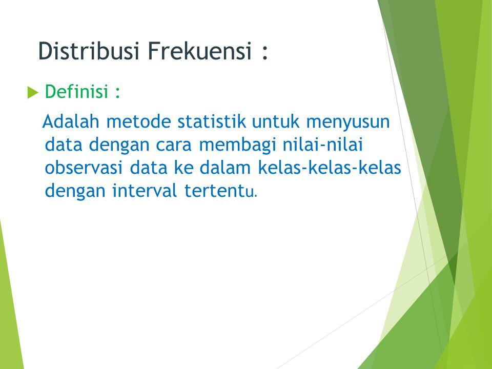 Distribusi Frekuensi :  Definisi : Adalah metode statistik untuk menyusun data dengan cara membagi nilai-nilai observasi data ke dalam kelas-kelas-ke