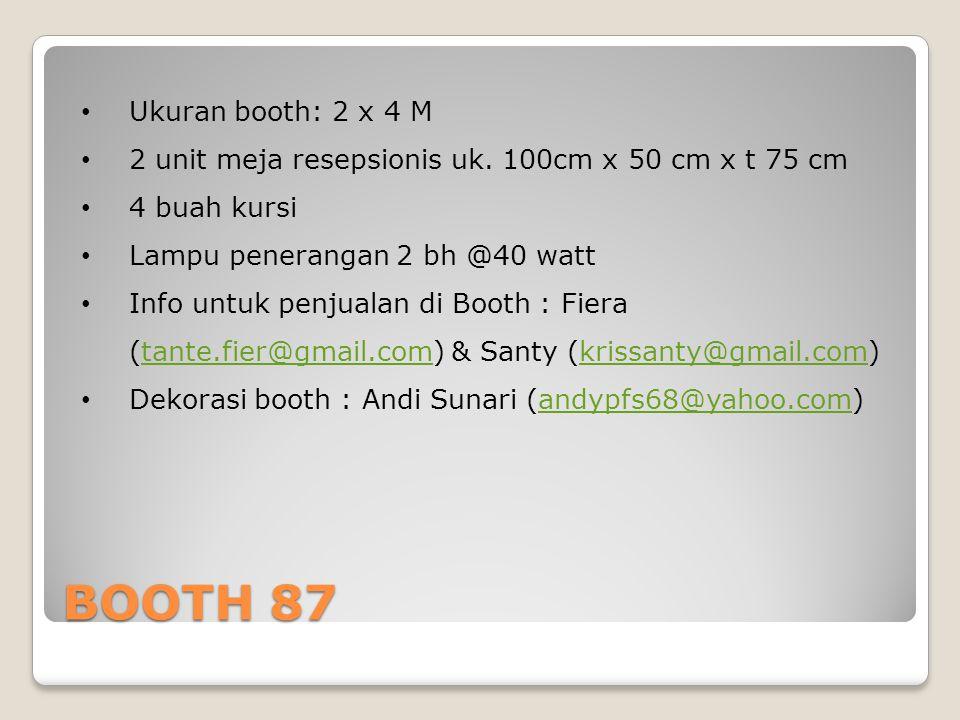 BOOTH 87 Ukuran booth: 2 x 4 M 2 unit meja resepsionis uk. 100cm x 50 cm x t 75 cm 4 buah kursi Lampu penerangan 2 bh @40 watt Info untuk penjualan di
