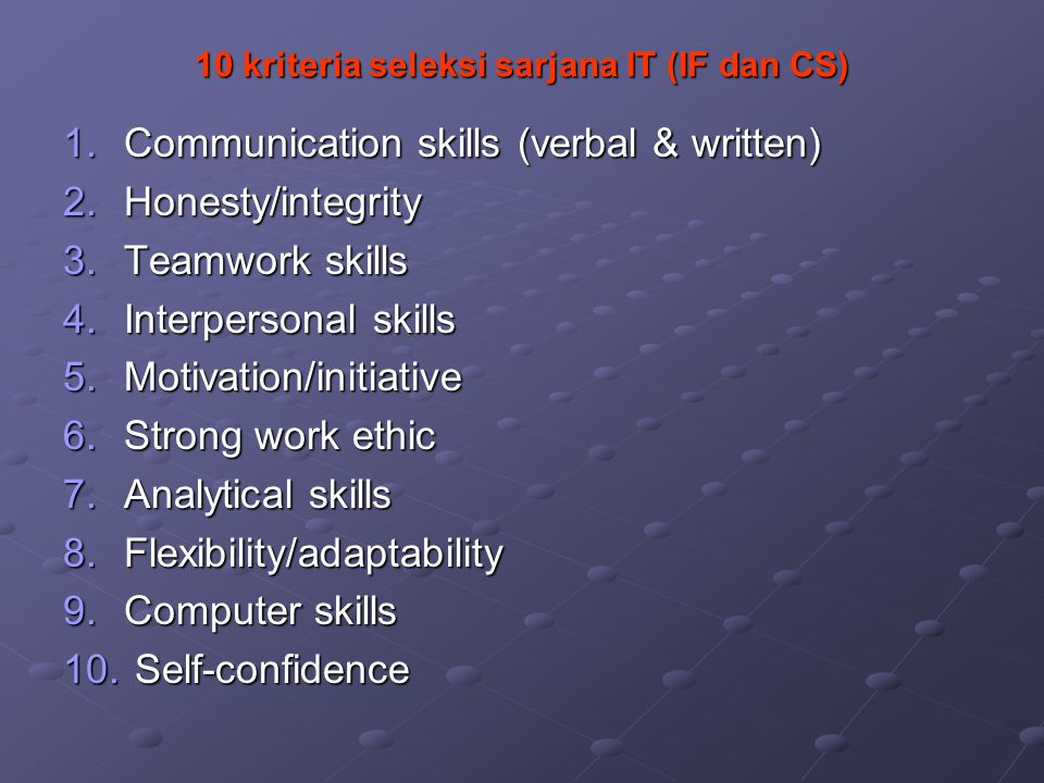 10 kriteria seleksi sarjana IT (IF dan CS) 1.Communication skills (verbal & written) 2.Honesty/integrity 3.Teamwork skills 4.Interpersonal skills 5.Motivation/initiative 6.Strong work ethic 7.Analytical skills 8.Flexibility/adaptability 9.Computer skills 10.