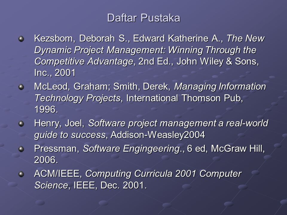 Daftar Pustaka Kezsbom, Deborah S., Edward Katherine A., The New Dynamic Project Management: Winning Through the Competitive Advantage, 2nd Ed., John Wiley & Sons, Inc., 2001 McLeod, Graham; Smith, Derek, Managing Information Technology Projects, International Thomson Pub, 1996.