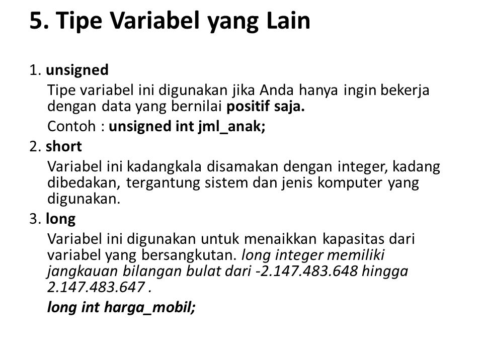 5. Tipe Variabel yang Lain 1. unsigned Tipe variabel ini digunakan jika Anda hanya ingin bekerja dengan data yang bernilai positif saja. Contoh : unsi