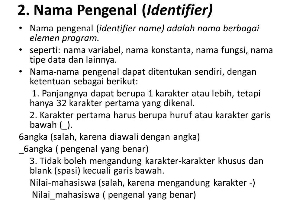 2. Nama Pengenal (Identifier) Nama pengenal (identifier name) adalah nama berbagai elemen program. seperti: nama variabel, nama konstanta, nama fungsi