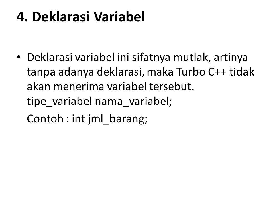 4. Deklarasi Variabel Deklarasi variabel ini sifatnya mutlak, artinya tanpa adanya deklarasi, maka Turbo C++ tidak akan menerima variabel tersebut. ti