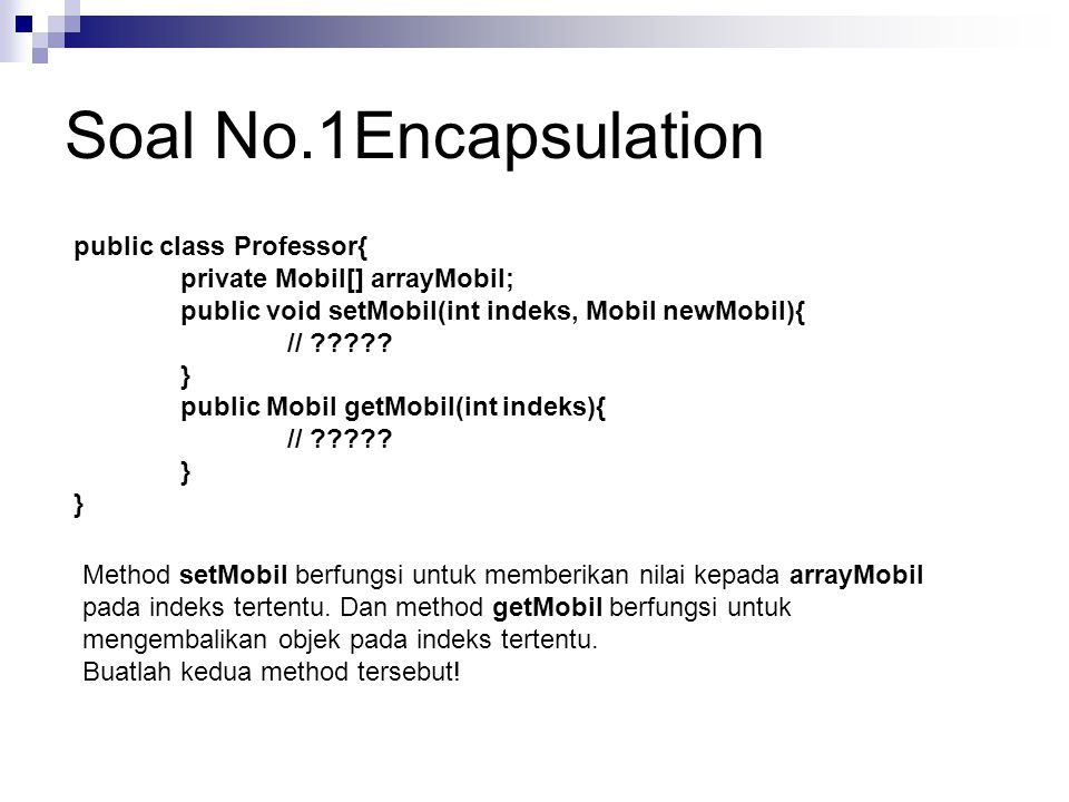 Soal No.1Encapsulation public class Professor{ private Mobil[] arrayMobil; public void setMobil(int indeks, Mobil newMobil){ // ????? } public Mobil g