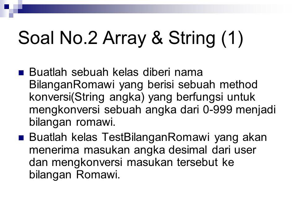 Soal No.2 Array & String (1) Buatlah sebuah kelas diberi nama BilanganRomawi yang berisi sebuah method konversi(String angka) yang berfungsi untuk mengkonversi sebuah angka dari 0-999 menjadi bilangan romawi.