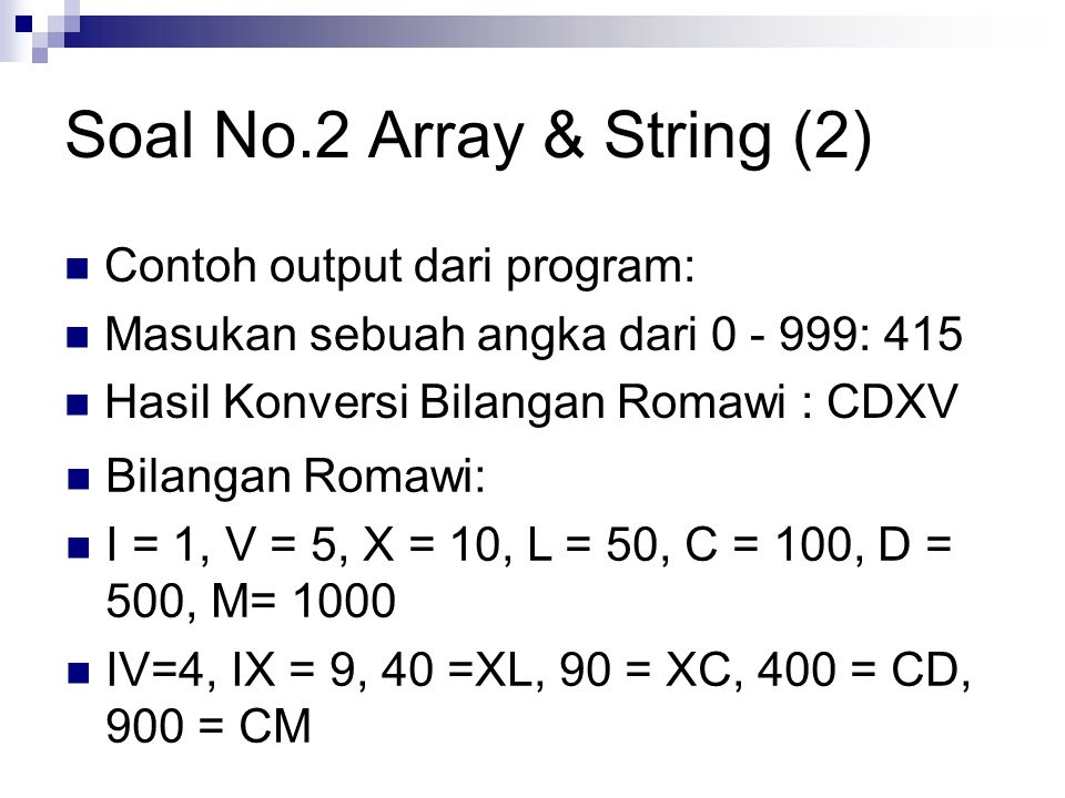 Soal No.2 Array & String (2) Contoh output dari program: Masukan sebuah angka dari 0 - 999: 415 Hasil Konversi Bilangan Romawi : CDXV Bilangan Romawi: I = 1, V = 5, X = 10, L = 50, C = 100, D = 500, M= 1000 IV=4, IX = 9, 40 =XL, 90 = XC, 400 = CD, 900 = CM