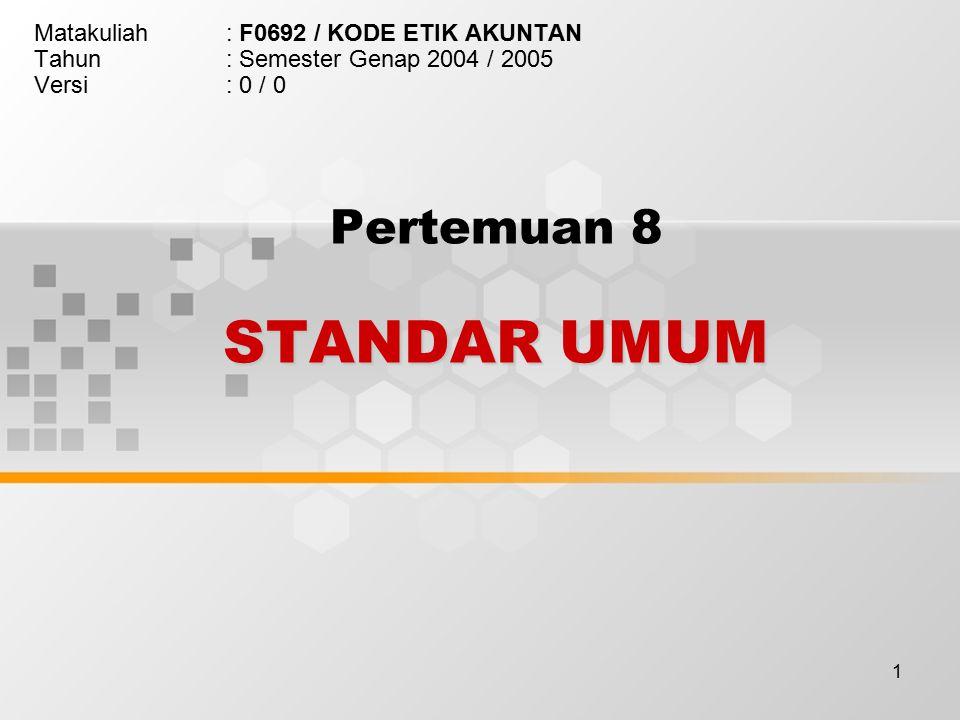 1 STANDAR UMUM Pertemuan 8 STANDAR UMUM Matakuliah: F0692 / KODE ETIK AKUNTAN Tahun: Semester Genap 2004 / 2005 Versi: 0 / 0