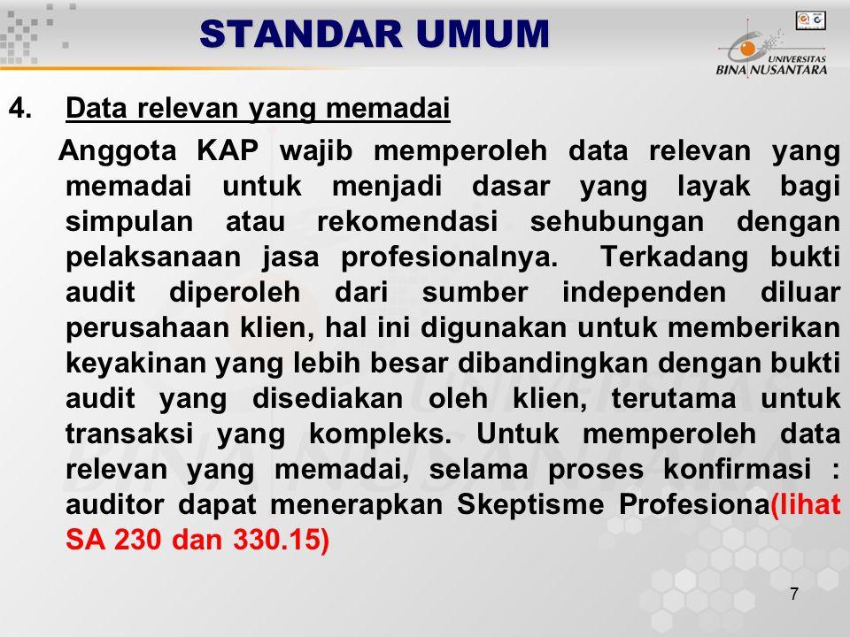 7 STANDAR UMUM 4.Data relevan yang memadai Anggota KAP wajib memperoleh data relevan yang memadai untuk menjadi dasar yang layak bagi simpulan atau rekomendasi sehubungan dengan pelaksanaan jasa profesionalnya.