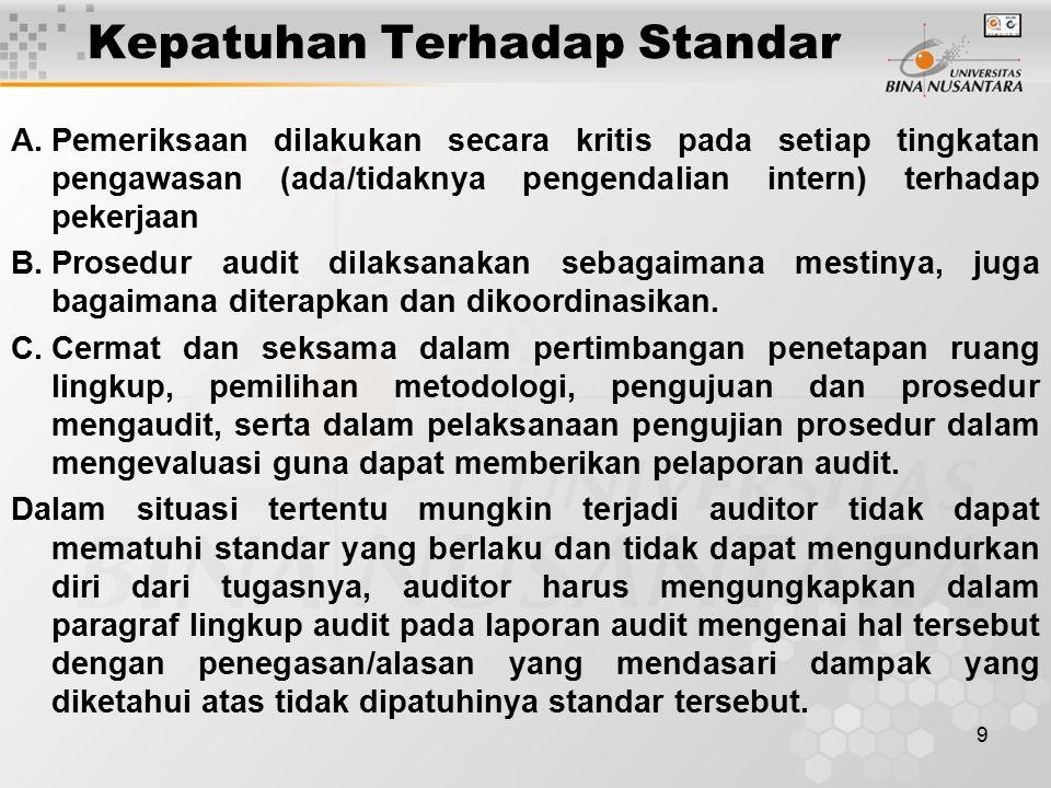 9 Kepatuhan Terhadap Standar A.Pemeriksaan dilakukan secara kritis pada setiap tingkatan pengawasan (ada/tidaknya pengendalian intern) terhadap pekerjaan B.Prosedur audit dilaksanakan sebagaimana mestinya, juga bagaimana diterapkan dan dikoordinasikan.
