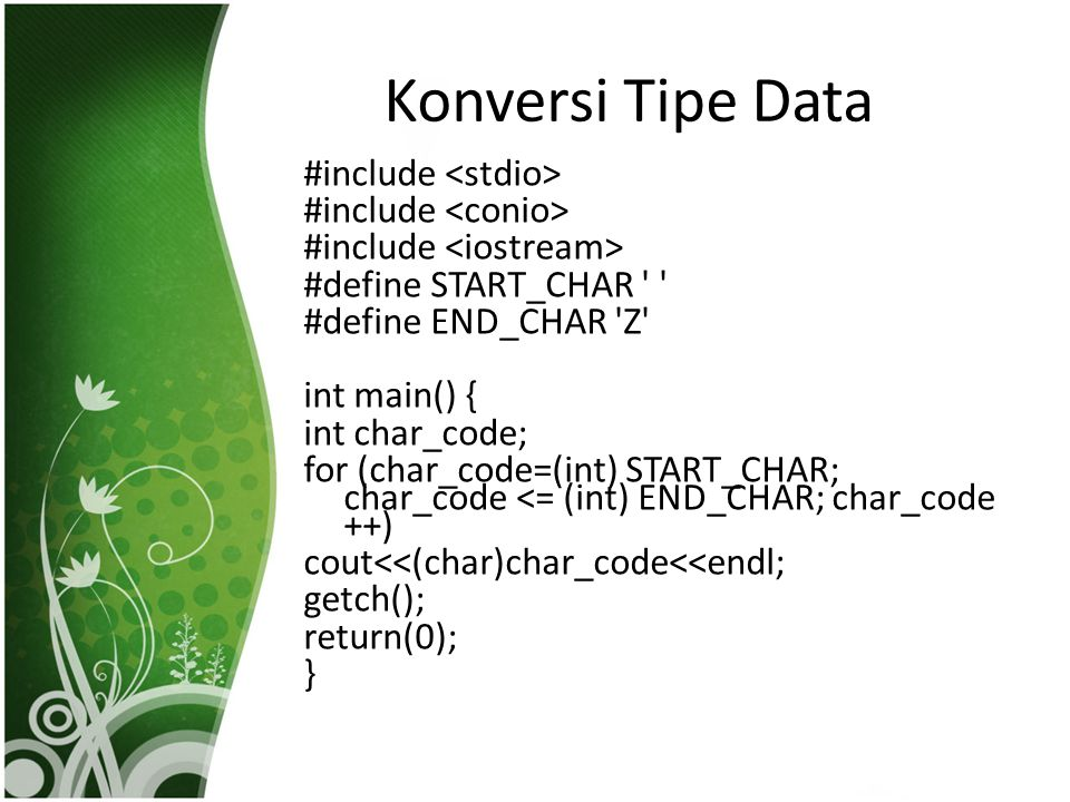 Konversi Tipe Data #include #define START_CHAR #define END_CHAR Z int main() { int char_code; for (char_code=(int) START_CHAR; char_code <= (int) END_CHAR; char_code ++) cout<<(char)char_code<<endl; getch(); return(0); }