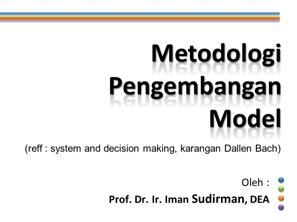 Oleh : Prof. Dr. Ir. Iman Sudirman, DEA (reff : system and decision making, karangan Dallen Bach)