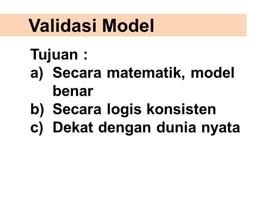 Validasi Model Tujuan : a)Secara matematik, model benar b)Secara logis konsisten c)Dekat dengan dunia nyata