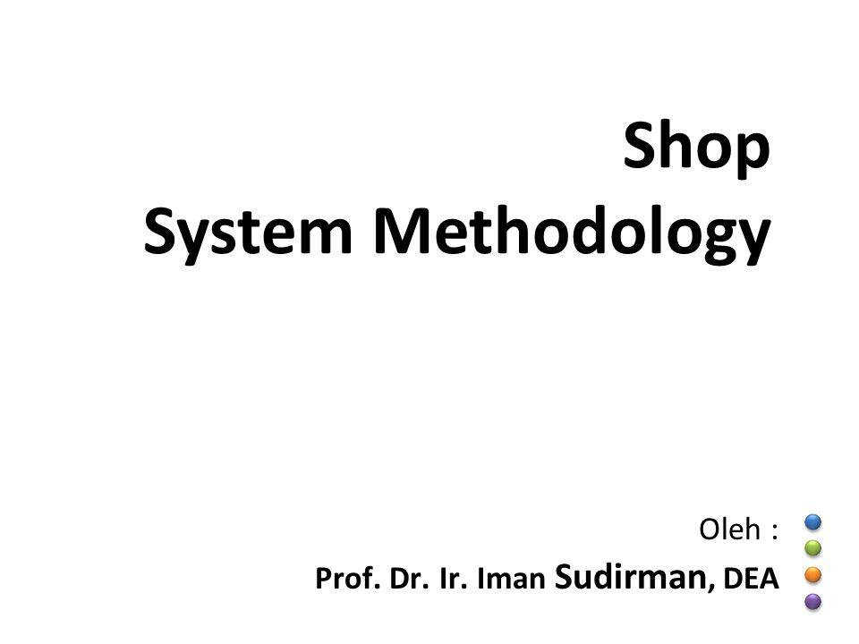 Shop System Methodology Oleh : Prof. Dr. Ir. Iman Sudirman, DEA