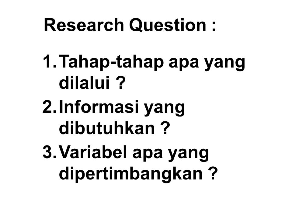 Research Question : 1.Tahap-tahap apa yang dilalui ? 2.Informasi yang dibutuhkan ? 3.Variabel apa yang dipertimbangkan ?