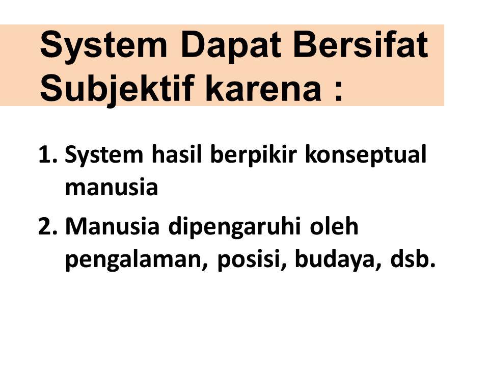 System Dapat Bersifat Subjektif karena : 1.System hasil berpikir konseptual manusia 2.Manusia dipengaruhi oleh pengalaman, posisi, budaya, dsb.