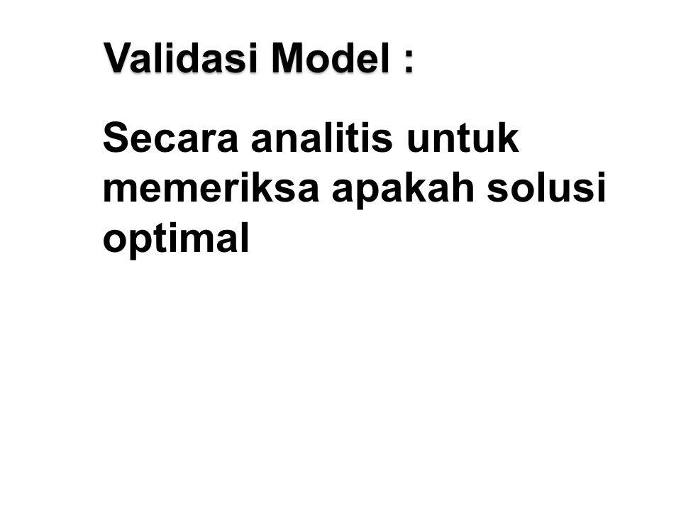 Validasi Model : Secara analitis untuk memeriksa apakah solusi optimal