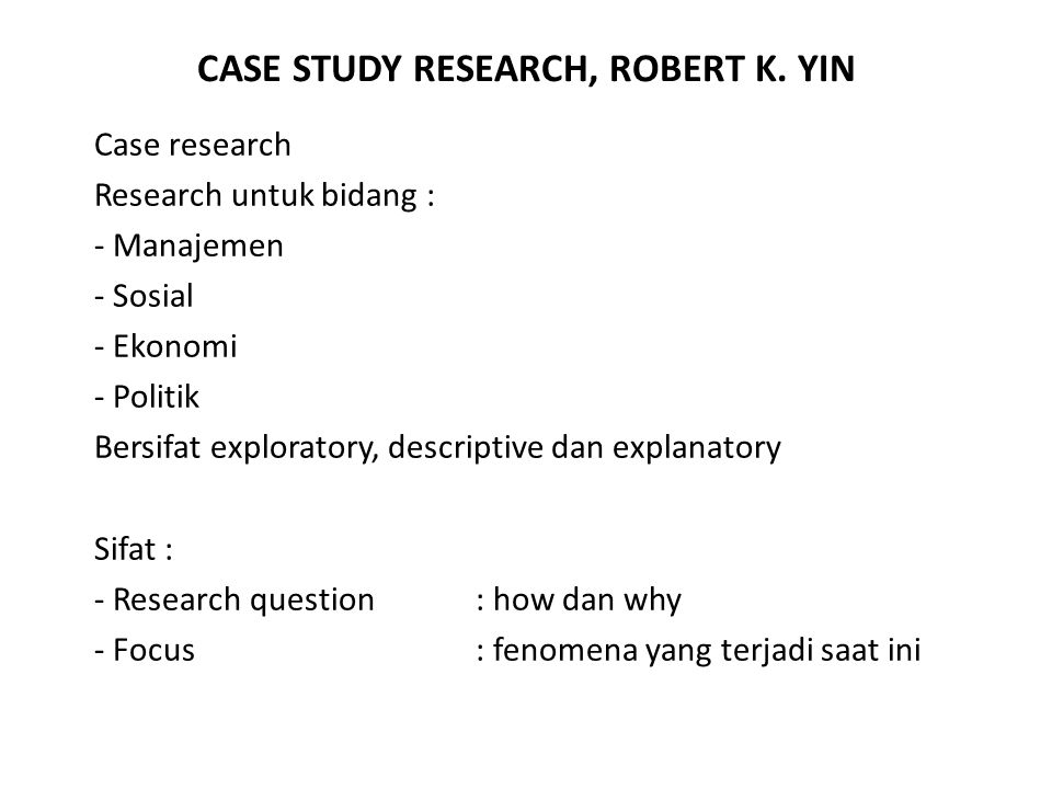CASE STUDY RESEARCH, ROBERT K. YIN Case research Research untuk bidang : - Manajemen - Sosial - Ekonomi - Politik Bersifat exploratory, descriptive da