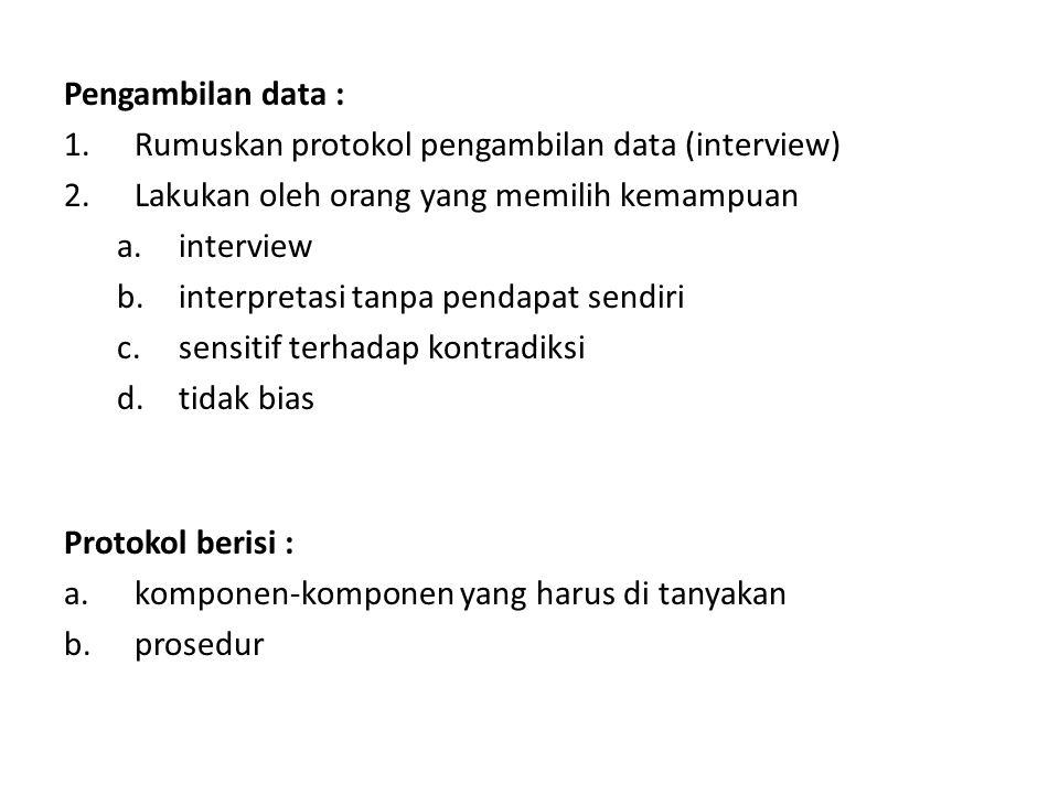 Pengambilan data : 1.Rumuskan protokol pengambilan data (interview) 2.Lakukan oleh orang yang memilih kemampuan a.interview b.interpretasi tanpa pendapat sendiri c.sensitif terhadap kontradiksi d.tidak bias Protokol berisi : a.komponen-komponen yang harus di tanyakan b.prosedur