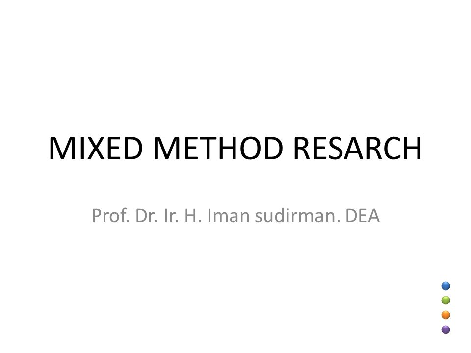 MIXED METHOD RESARCH Prof. Dr. Ir. H. Iman sudirman. DEA
