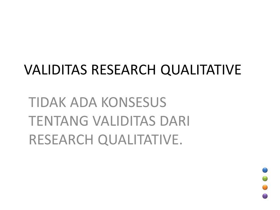 VALIDITAS RESEARCH QUALITATIVE TIDAK ADA KONSESUS TENTANG VALIDITAS DARI RESEARCH QUALITATIVE.