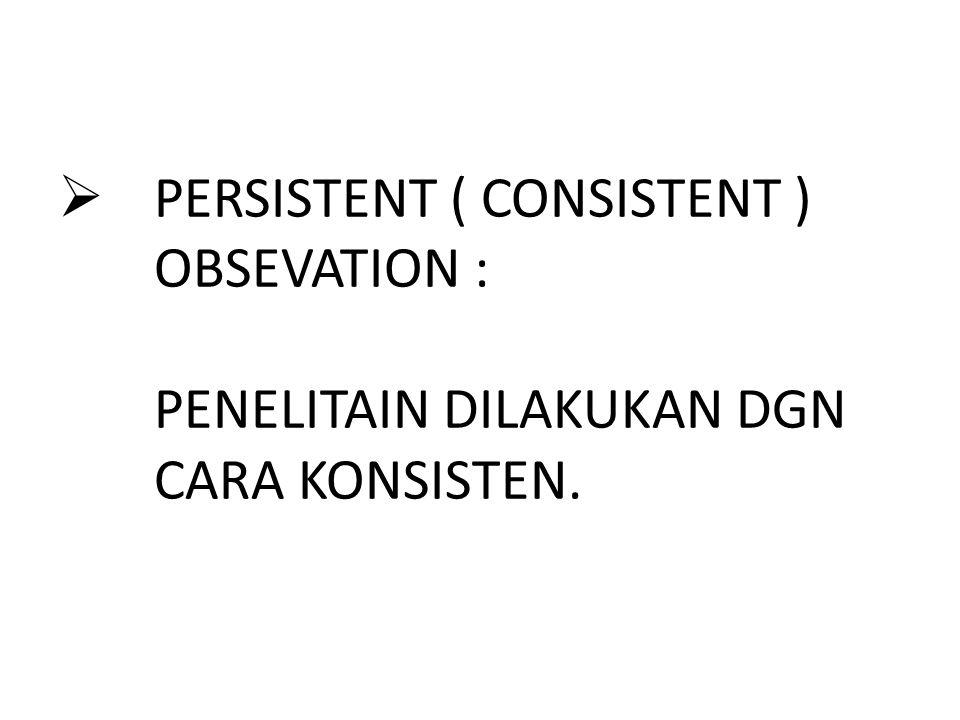  PERSISTENT ( CONSISTENT ) OBSEVATION : PENELITAIN DILAKUKAN DGN CARA KONSISTEN.