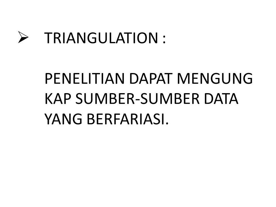  TRIANGULATION : PENELITIAN DAPAT MENGUNG KAP SUMBER-SUMBER DATA YANG BERFARIASI.