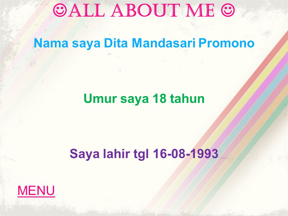 ALL ABOUT ME Nama saya Dita Mandasari Promono Umur saya 18 tahun Saya lahir tgl 16-08-1993 MENU