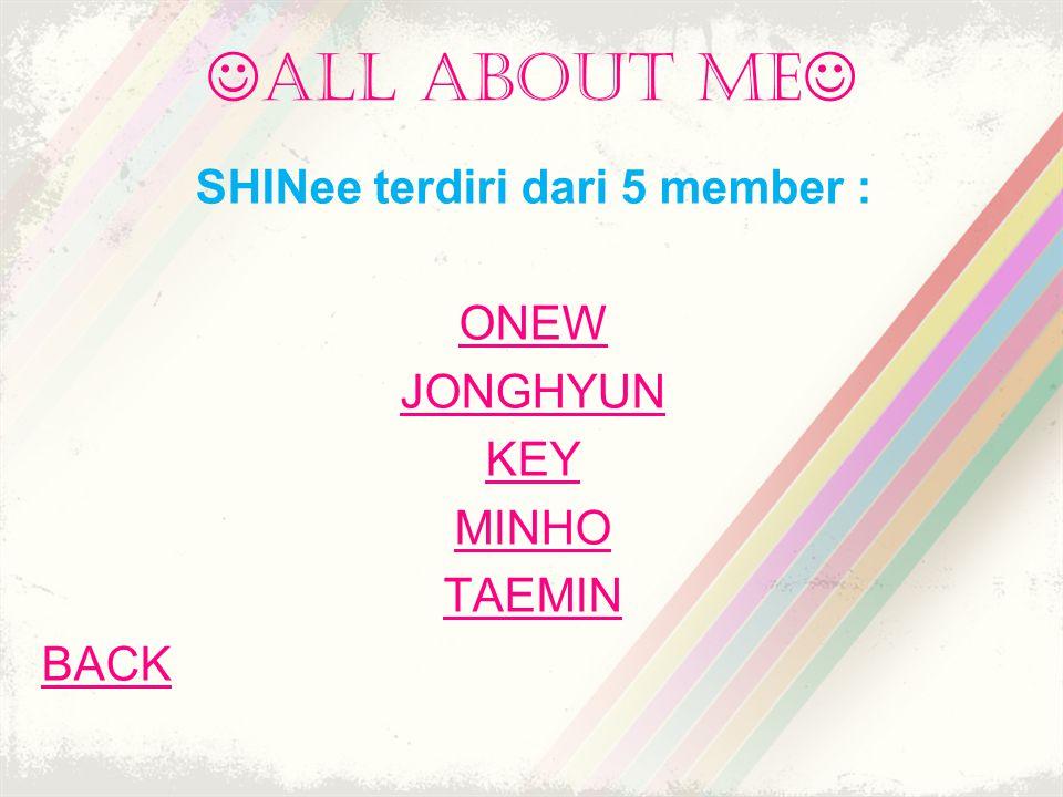 all about me SHINee terdiri dari 5 member : ONEW JONGHYUN KEY MINHO TAEMIN BACK