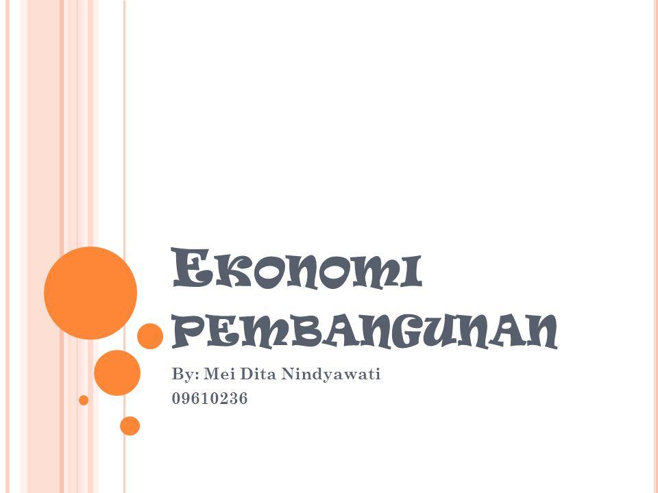 E KONOMI PEMBANGUNAN By: Mei Dita Nindyawati 09610236