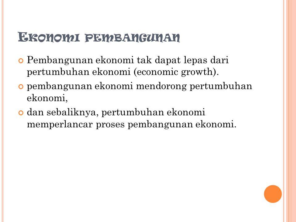 E KONOMI PEMBANGUNAN Pembangunan ekonomi tak dapat lepas dari pertumbuhan ekonomi (economic growth).