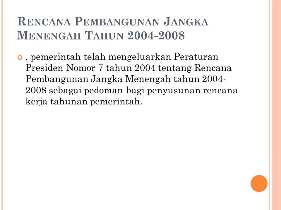 R ENCANA P EMBANGUNAN J ANGKA M ENENGAH T AHUN 2004-2008, pemerintah telah mengeluarkan Peraturan Presiden Nomor 7 tahun 2004 tentang Rencana Pembangunan Jangka Menengah tahun 2004- 2008 sebagai pedoman bagi penyusunan rencana kerja tahunan pemerintah.