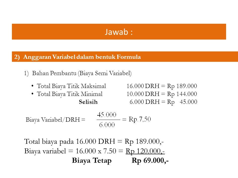 Jawab : 2) Biaya lain-lain (Biaya Semi Variabel) Total biaya titik maksimal 16.000 DRH = Rp 42.000 Total biaya titik minimal 10.000 DRH = Rp 30.000 Selisih 6.000 DRH = Rp 12.000 Biaya Variabel/DRH = Total biaya pada 16.000 DRH = Rp 42.000,- Biaya variabel = 16.000 x 2 = Rp 32.000,- Biaya Tetap Rp 10.000,-