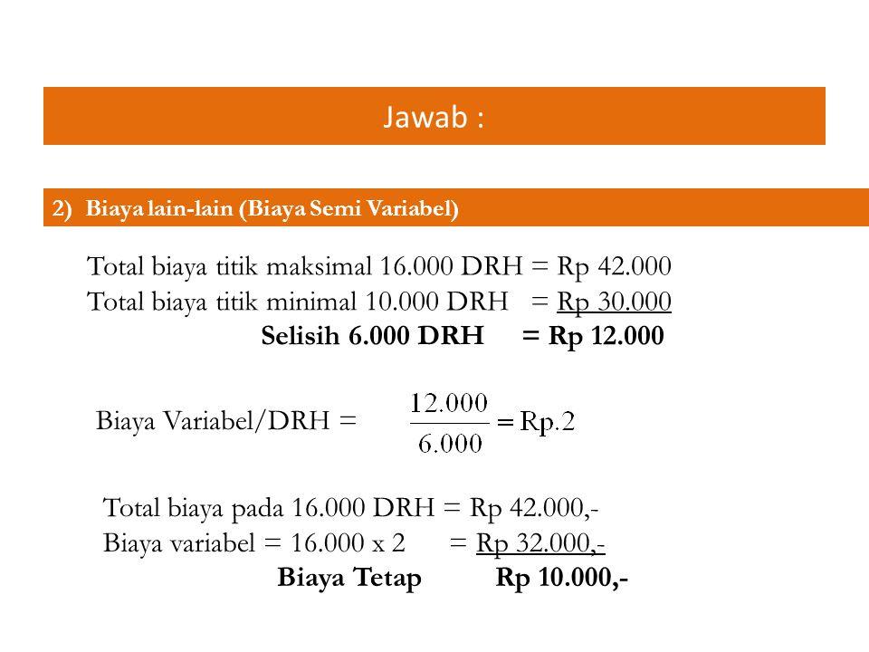 Jawab : 2) Biaya lain-lain (Biaya Semi Variabel) Total biaya titik maksimal 16.000 DRH = Rp 42.000 Total biaya titik minimal 10.000 DRH = Rp 30.000 Se