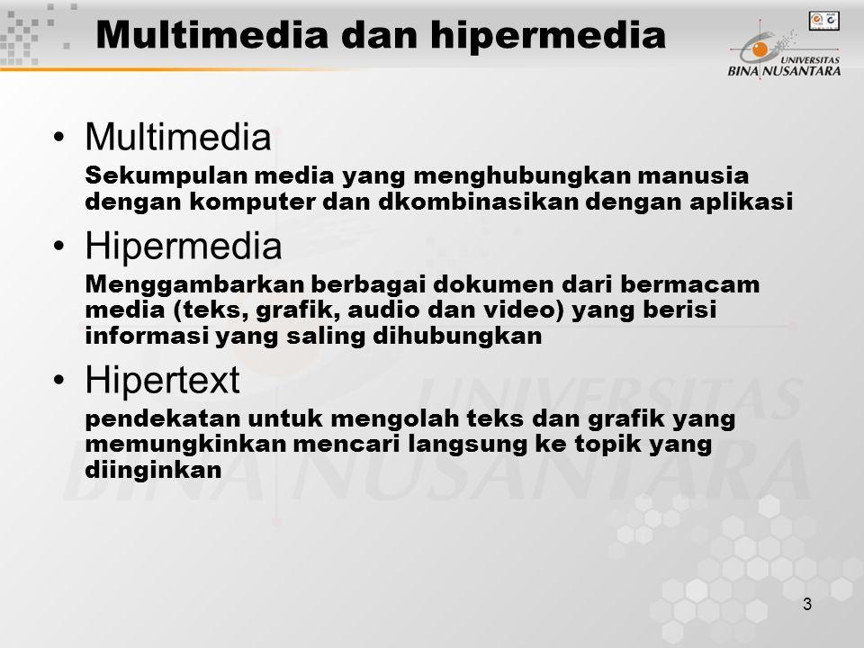 3 Multimedia dan hipermedia Multimedia Sekumpulan media yang menghubungkan manusia dengan komputer dan dkombinasikan dengan aplikasi Hipermedia Menggambarkan berbagai dokumen dari bermacam media (teks, grafik, audio dan video) yang berisi informasi yang saling dihubungkan Hipertext pendekatan untuk mengolah teks dan grafik yang memungkinkan mencari langsung ke topik yang diinginkan