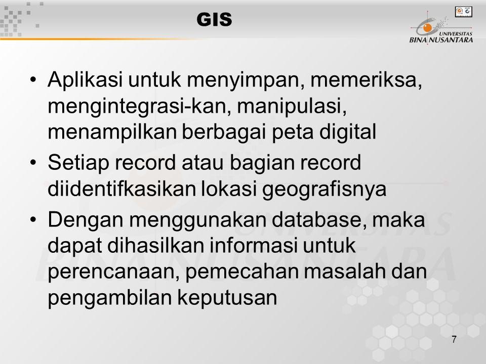 7 GIS Aplikasi untuk menyimpan, memeriksa, mengintegrasi-kan, manipulasi, menampilkan berbagai peta digital Setiap record atau bagian record diidentifkasikan lokasi geografisnya Dengan menggunakan database, maka dapat dihasilkan informasi untuk perencanaan, pemecahan masalah dan pengambilan keputusan