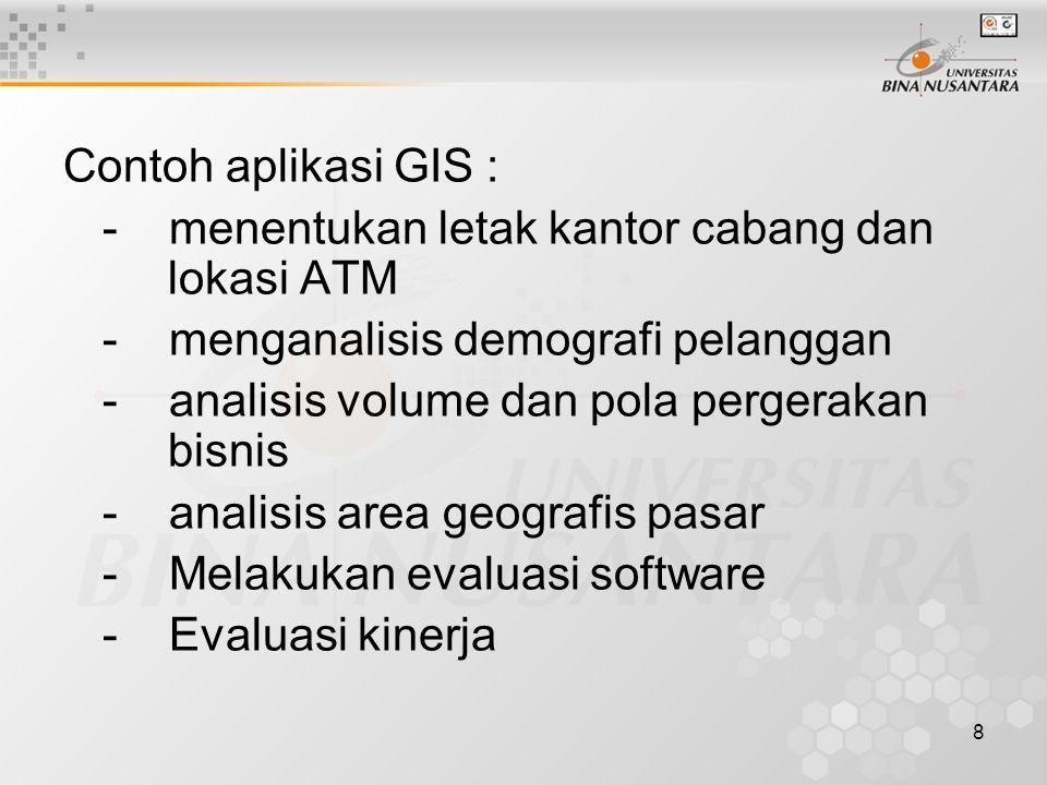 8 Contoh aplikasi GIS : - menentukan letak kantor cabang dan lokasi ATM - menganalisis demografi pelanggan - analisis volume dan pola pergerakan bisnis - analisis area geografis pasar - Melakukan evaluasi software - Evaluasi kinerja