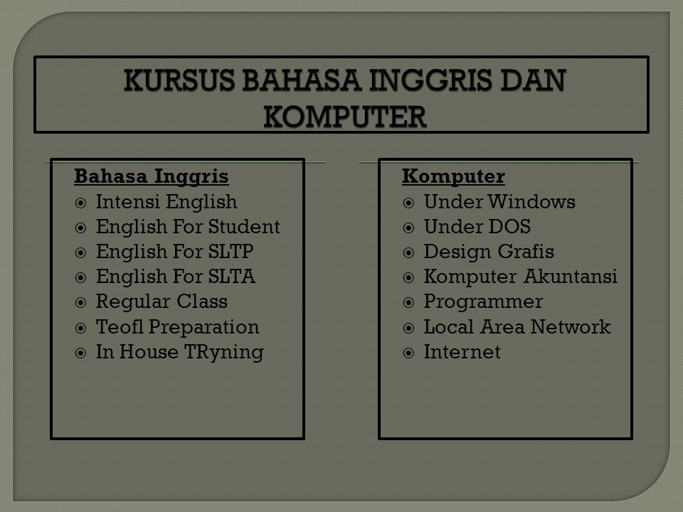 Bahasa Inggris  Intensi English  English For Student  English For SLTP  English For SLTA  Regular Class  Teofl Preparation  In House TRyning Komputer  Under Windows  Under DOS  Design Grafis  Komputer Akuntansi  Programmer  Local Area Network  Internet