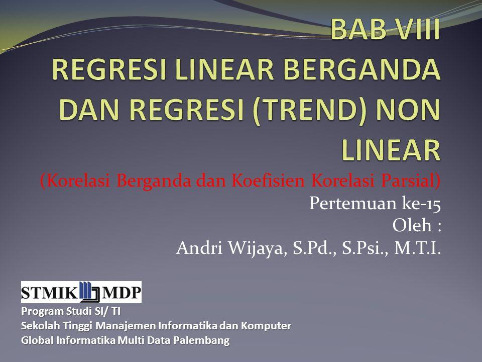 (Korelasi Berganda dan Koefisien Korelasi Parsial) Pertemuan ke-15 Oleh : Andri Wijaya, S.Pd., S.Psi., M.T.I. Program Studi SI/ TI Sekolah Tinggi Mana