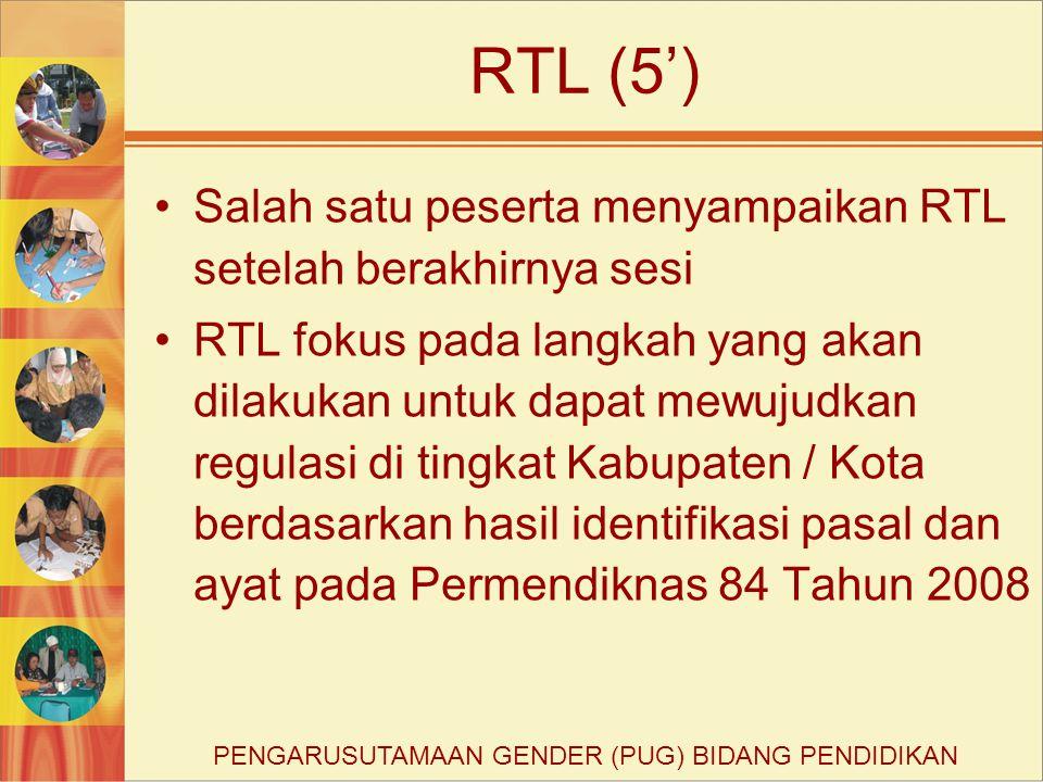 RTL (5') Salah satu peserta menyampaikan RTL setelah berakhirnya sesi RTL fokus pada langkah yang akan dilakukan untuk dapat mewujudkan regulasi di tingkat Kabupaten / Kota berdasarkan hasil identifikasi pasal dan ayat pada Permendiknas 84 Tahun 2008 PENGARUSUTAMAAN GENDER (PUG) BIDANG PENDIDIKAN