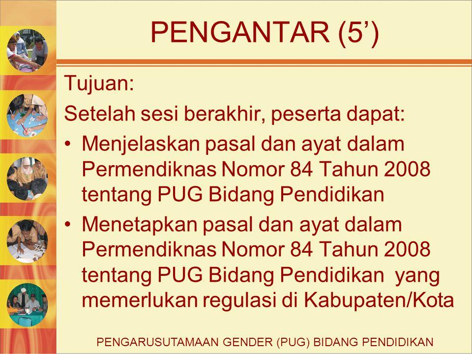 PENGANTAR (5') Tujuan: Setelah sesi berakhir, peserta dapat: Menjelaskan pasal dan ayat dalam Permendiknas Nomor 84 Tahun 2008 tentang PUG Bidang Pend