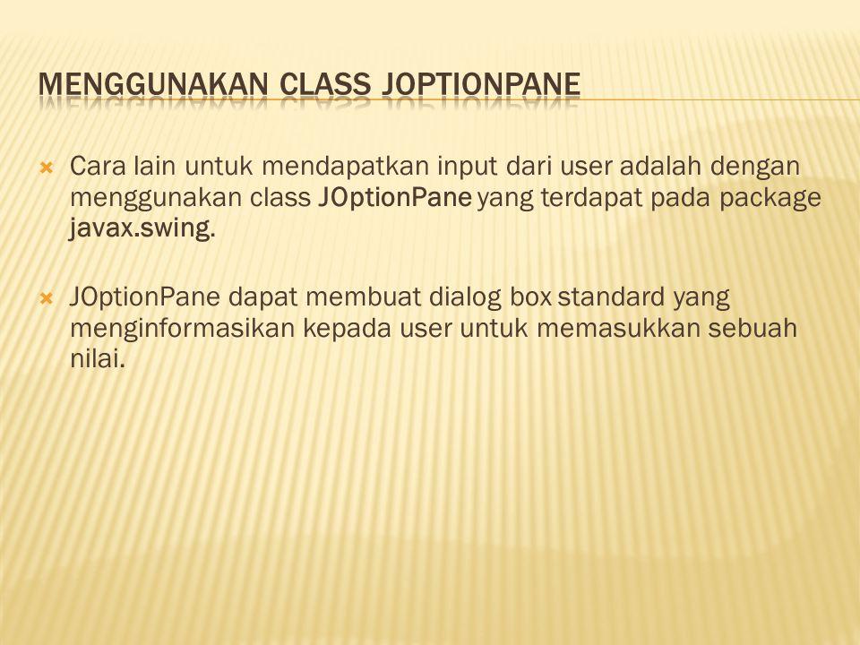  Cara lain untuk mendapatkan input dari user adalah dengan menggunakan class JOptionPane yang terdapat pada package javax.swing.