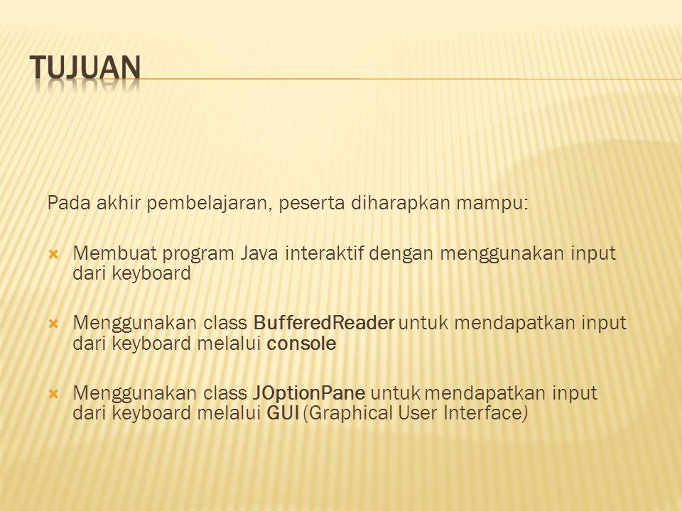 Pada akhir pembelajaran, peserta diharapkan mampu:  Membuat program Java interaktif dengan menggunakan input dari keyboard  Menggunakan class BufferedReader untuk mendapatkan input dari keyboard melalui console  Menggunakan class JOptionPane untuk mendapatkan input dari keyboard melalui GUI (Graphical User Interface)
