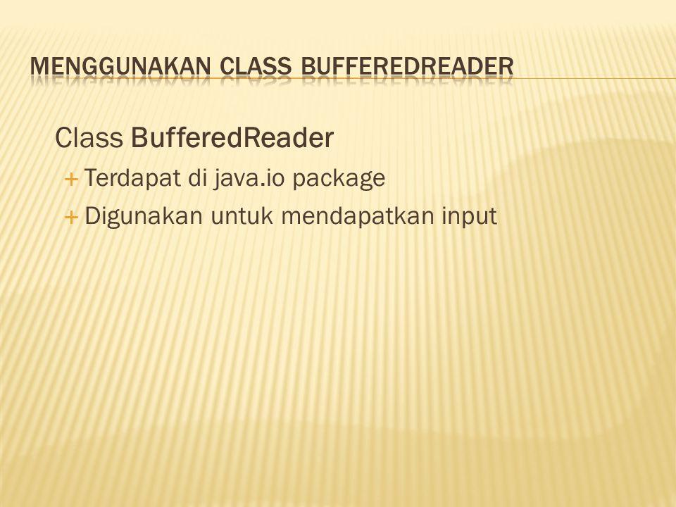 Class BufferedReader  Terdapat di java.io package  Digunakan untuk mendapatkan input