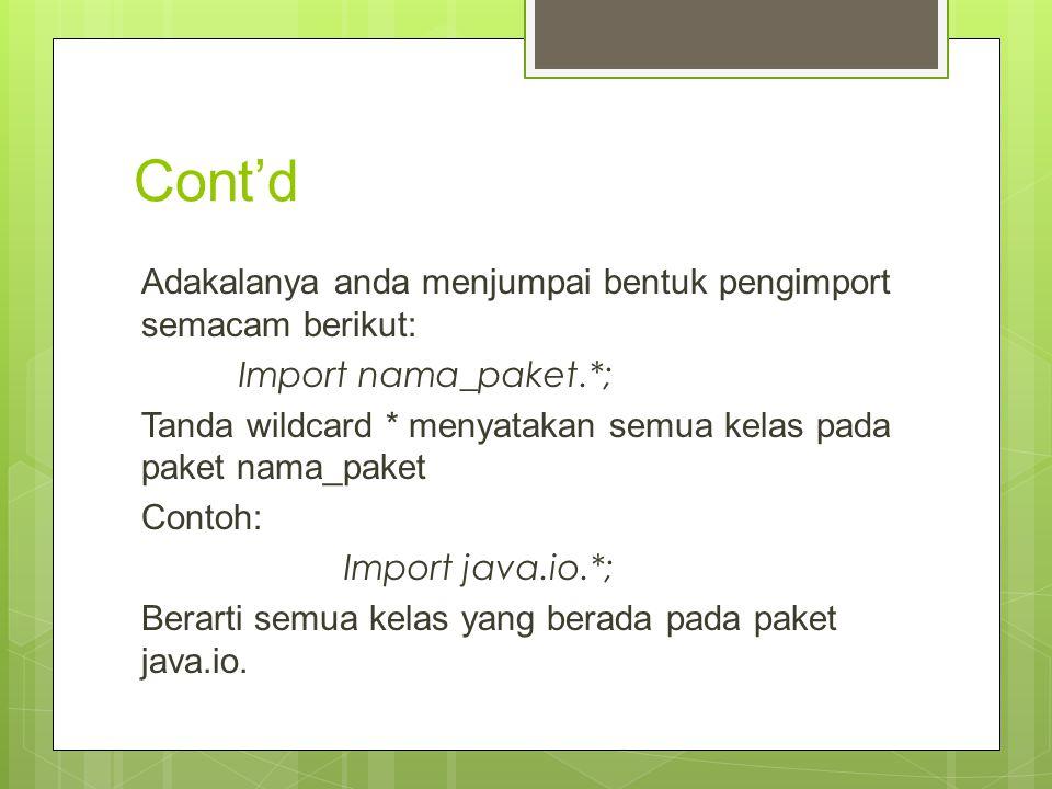 Cont'd Adakalanya anda menjumpai bentuk pengimport semacam berikut: Import nama_paket.*; Tanda wildcard * menyatakan semua kelas pada paket nama_paket