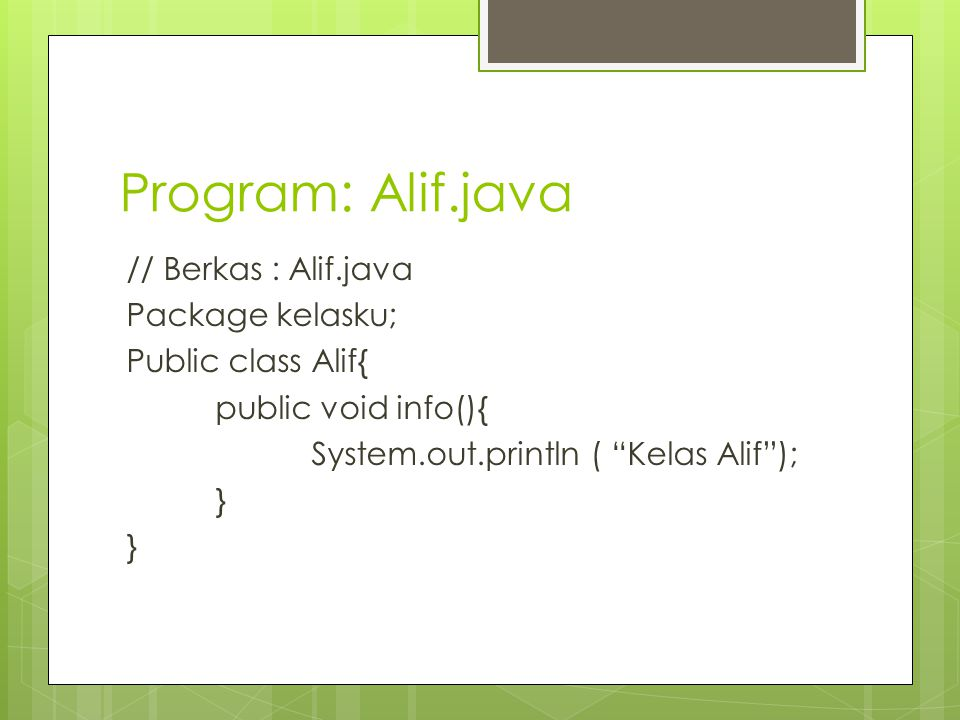 "Program: Alif.java // Berkas : Alif.java Package kelasku; Public class Alif{ public void info(){ System.out.println ( ""Kelas Alif""); }"