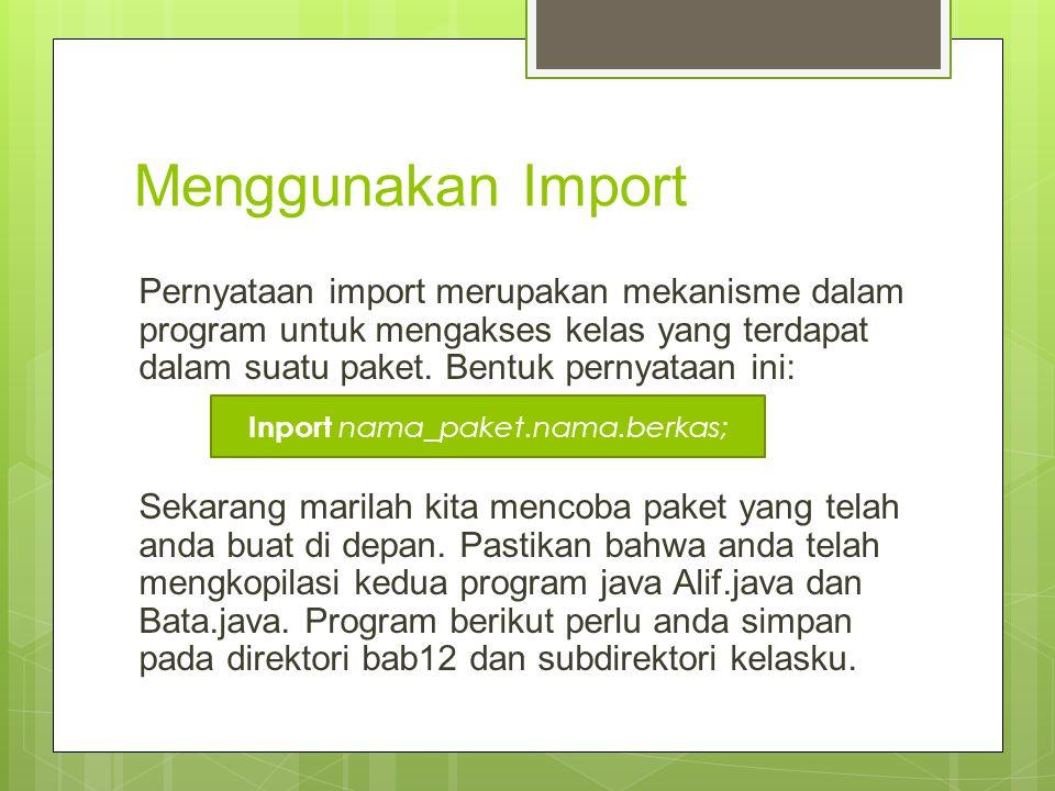 Program: TesPaket.java // Berkas: TesPaket.java Import kelasku.Alif; Import kelasku.Bata; Public class TesPaket{ public static void main(String[]args){ Alif obj1= new Alif(); obj1.info(); Bata obj2= new Bata(); obj2.info(); }