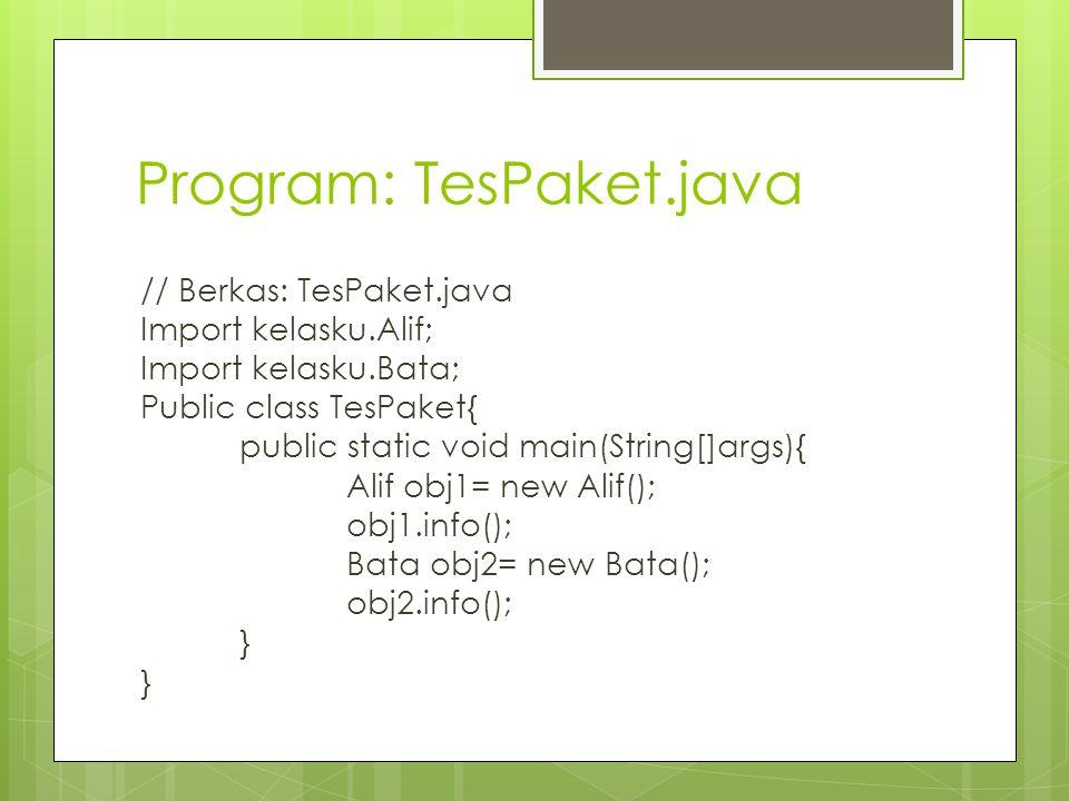 Program: TesPaket.java // Berkas: TesPaket.java Import kelasku.Alif; Import kelasku.Bata; Public class TesPaket{ public static void main(String[]args)