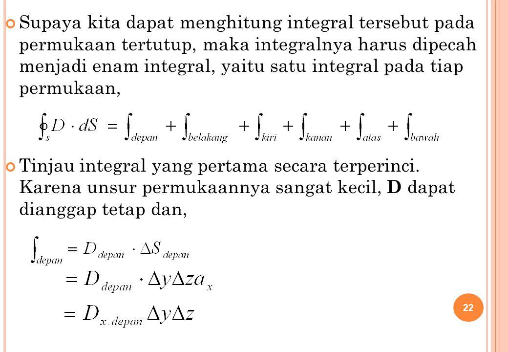 Supaya kita dapat menghitung integral tersebut pada permukaan tertutup, maka integralnya harus dipecah menjadi enam integral, yaitu satu integral pada