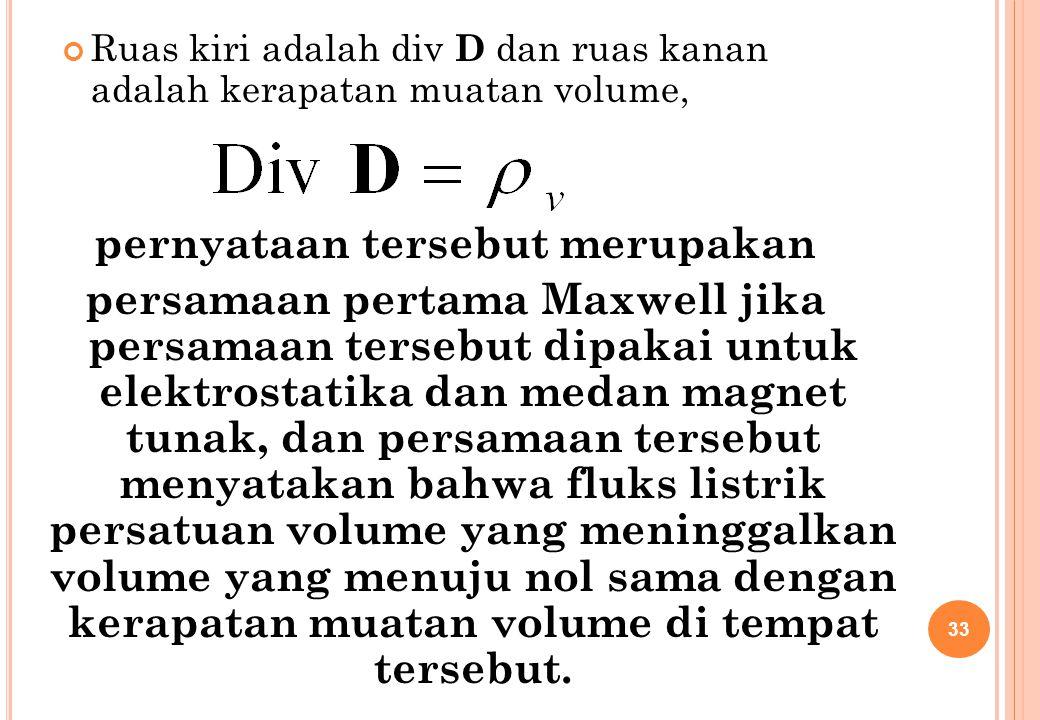 Ruas kiri adalah div D dan ruas kanan adalah kerapatan muatan volume, pernyataan tersebut merupakan persamaan pertama Maxwell jika persamaan tersebut