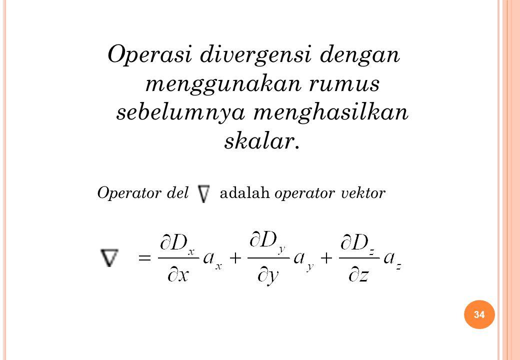 Operator del adalah operator vektor Operasi divergensi dengan menggunakan rumus sebelumnya menghasilkan skalar. 34